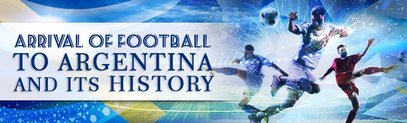Arrival of Football to Argentina and its History
