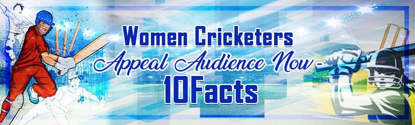 Women Cricketers Appeal Audience Now – 10 Facts