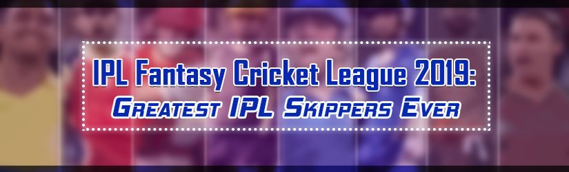 IPL Fantasy Cricket League 2019 – Greatest IPL Skippers Ever