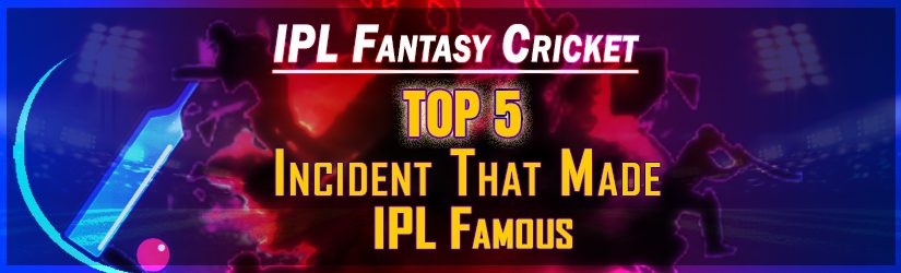 IPL Fantasy Cricket – Top 5 Incident That Made IPL Famous