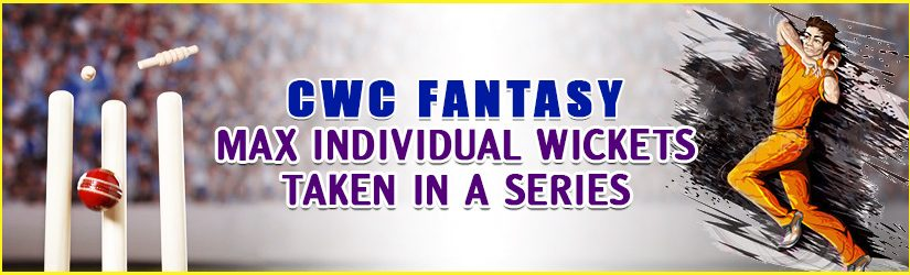 CWC Fantasy – Max Individual Wickets Taken in a Series