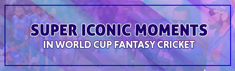 Super Iconic Moments in World Cup Fantasy Cricket
