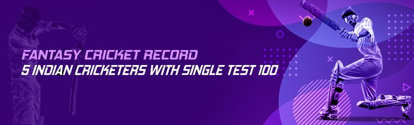 Fantasy Cricket Record – 5 Indian Cricketers with Single Test 100
