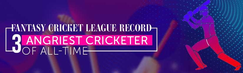 Fantasy Cricket League Record – 3 Angriest Cricketer of All-Time