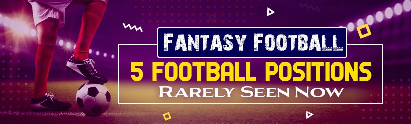 Fantasy Football – 5 Football Positions Rarely Seen Now