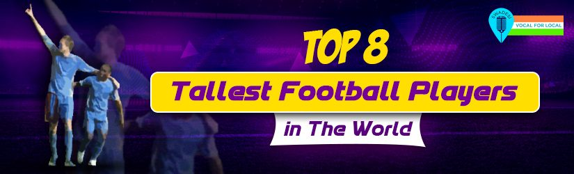 Fantasy Football – Top 8 Tallest Football Players in The World