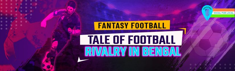 Fantasy Football – Tale of Football Rivalry in Bengal
