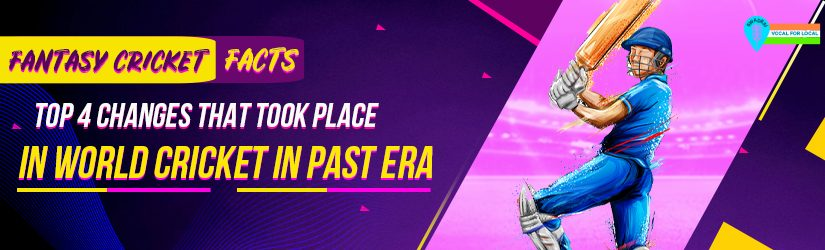 Fantasy Cricket Facts – Top 4 Changes That Took Place in World Cricket in Past Era