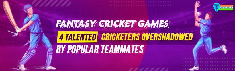 Fantasy Cricket Games – 4 Talented Cricketers Overshadowed by Popular Teammates