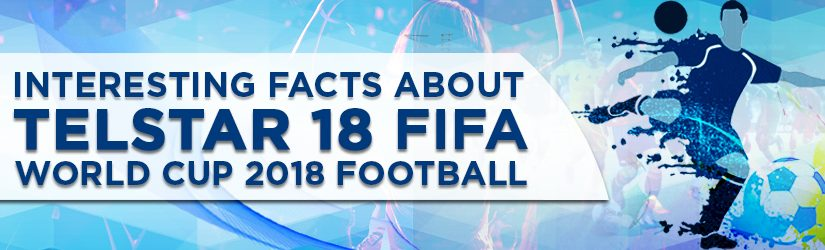 Interesting Facts About Telstar 18 FIFA World Cup 2018 Football
