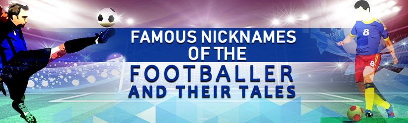 Famous Nicknames of the Footballer and their Tales