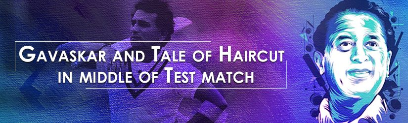 Gavaskar and Tale of Haircut In Middle of Test Match
