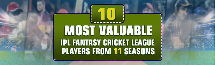 10 Most Valuable IPL Fantasy Cricket League Players from 11 Seasons