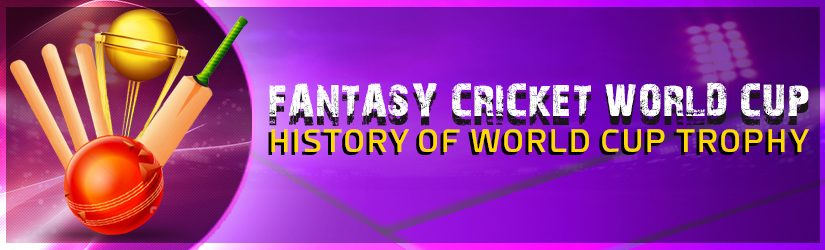 Fantasy Cricket World Cup – History of World Cup Trophy