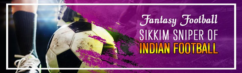 Fantasy Football – Sikkim Sniper of Indian Football
