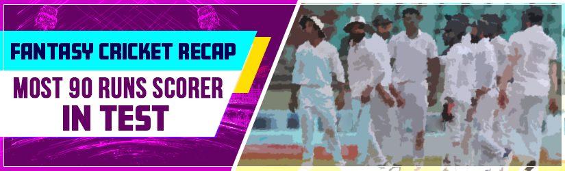Fantasy Cricket Recap – Most 90 Runs Scorer in Test