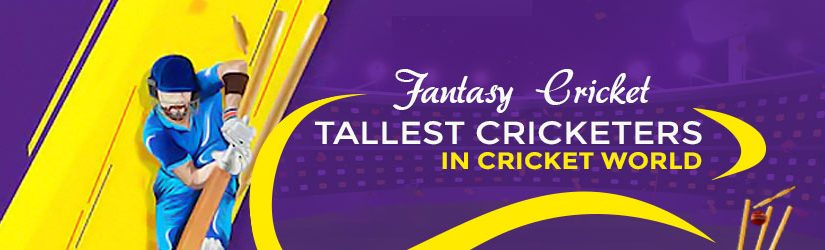 Fantasy Cricket – Tallest Cricketers in Cricket World