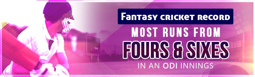Fantasy Cricket – Most Runs from Fours and Sixes in an ODI Innings