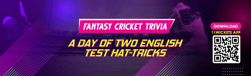 Fantasy Cricket Trivia – A Day of Two English Test Hat-tricks