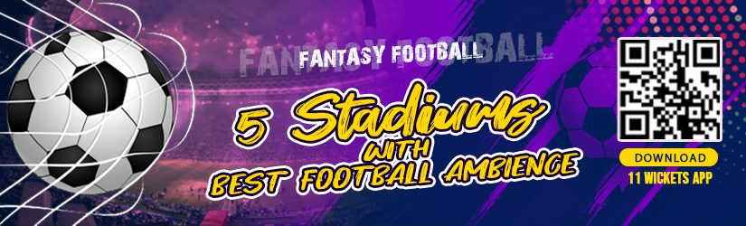 Fantasy Football – 5 Stadiums with Best Football Ambience