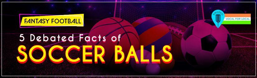 Fantasy Football – 5 Debated Facts of Soccer Balls