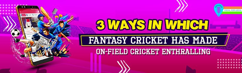 3 Ways in Which Fantasy Cricket Has Made On-field Cricket Enthralling