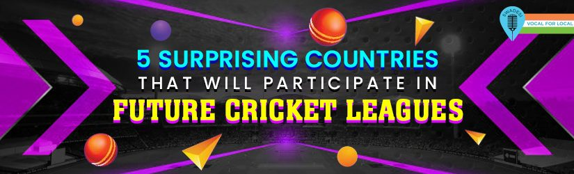5 Surprising Countries That Will Participate in Future Cricket Leagues