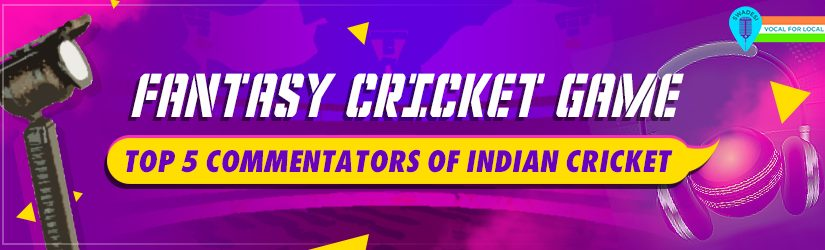 Fantasy Cricket Game – Top 5 Commentators of Indian Cricket