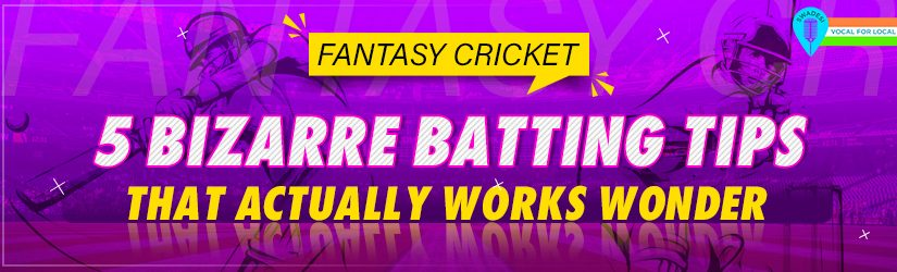 Fantasy Cricket – 5 Bizarre Batting Tips That Actually Works Wonder