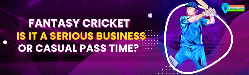Fantasy Cricket – Is it a Serious Business Or Casual Pass Time?