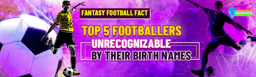 Fantasy Football Fact: Top 5 Footballers Unrecognizable by Their Birth Names