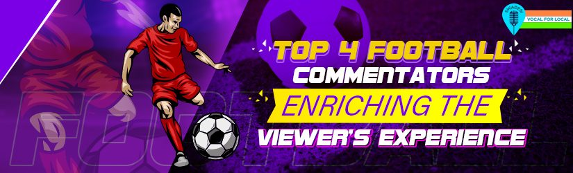 Top 4 Football Commentators Enriching the Viewer's Experience