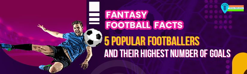 Fantasy Football Facts: 5 Popular Footballers and Their Highest Number of Goals