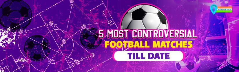 5 Most Controversial Football Matches Till Date