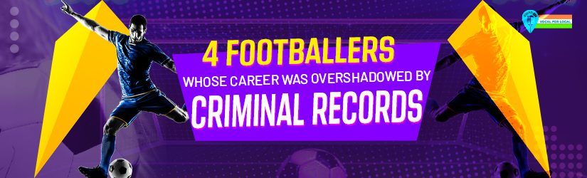 4 Footballers Whose Career Was Overshadowed by Criminal Records