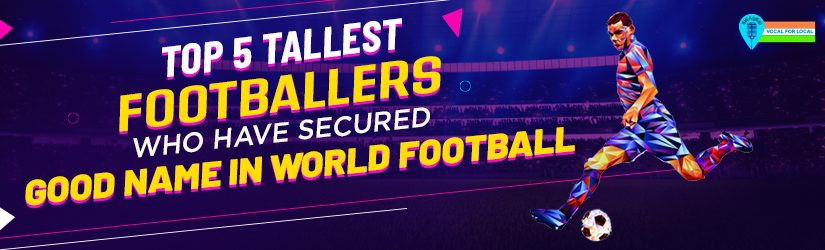 Top 5 Tallest Footballers Who Have Secured Good Name in World Football