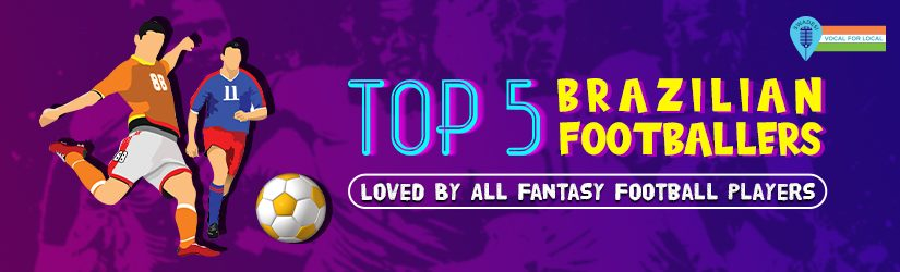 Top 5 Brazilian Footballers Loved By All Fantasy Football Players