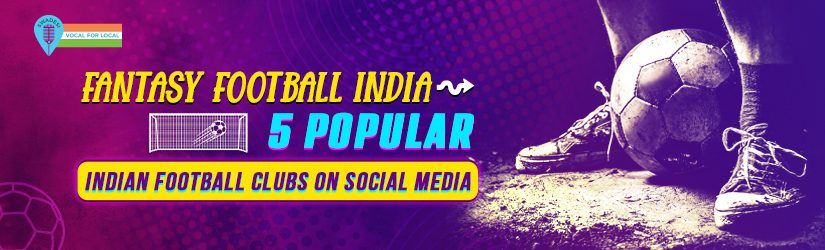 Fantasy Football India: 5 Popular Indian Football Clubs on Social Media