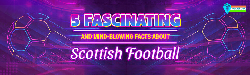 5 Fascinating and Mind-Blowing Facts About Scottish Football