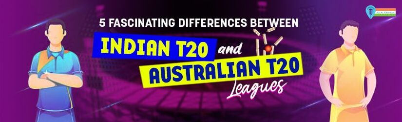 5 Fascinating Differences between Indian T20 and Australian T20 Leagues